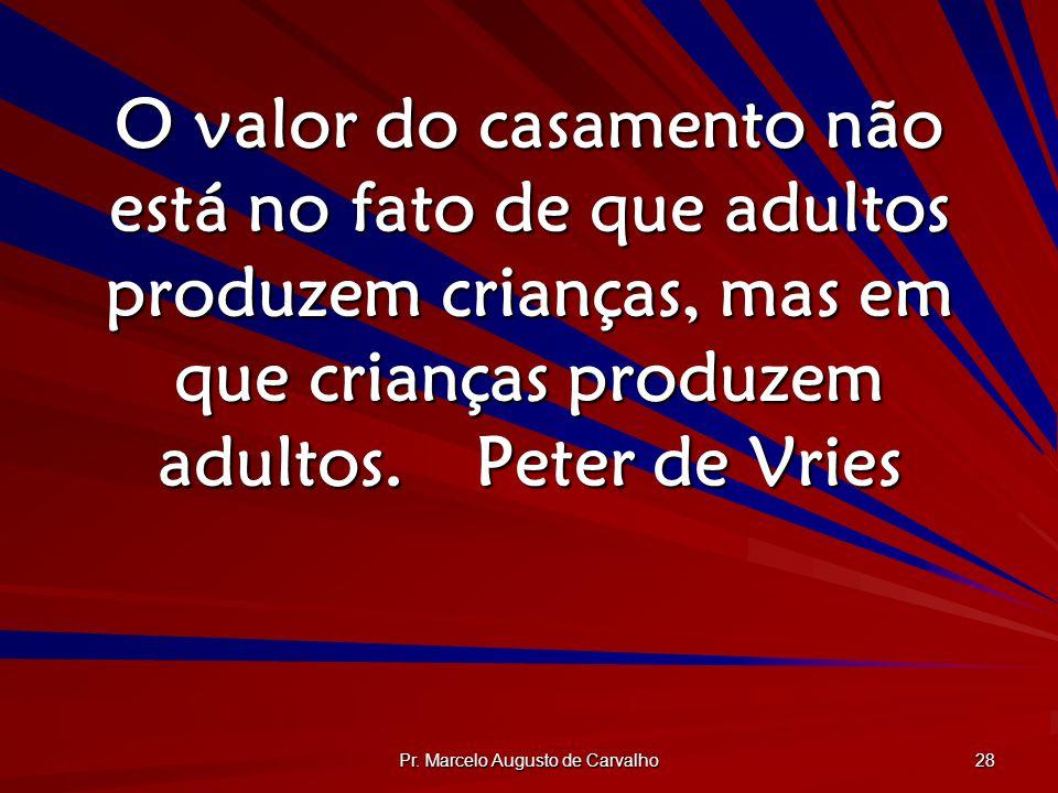 Pr. Marcelo Augusto de Carvalho 28 O valor do casamento não está no fato de que adultos produzem crianças, mas em que crianças produzem adultos.Peter