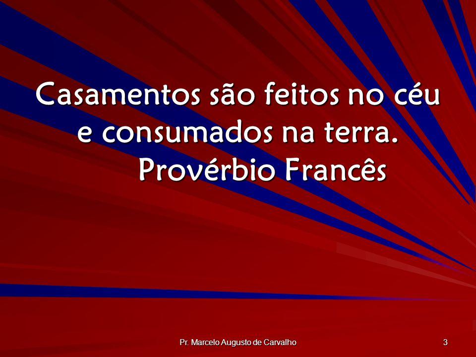 Pr. Marcelo Augusto de Carvalho 3 Casamentos são feitos no céu e consumados na terra. Provérbio Francês