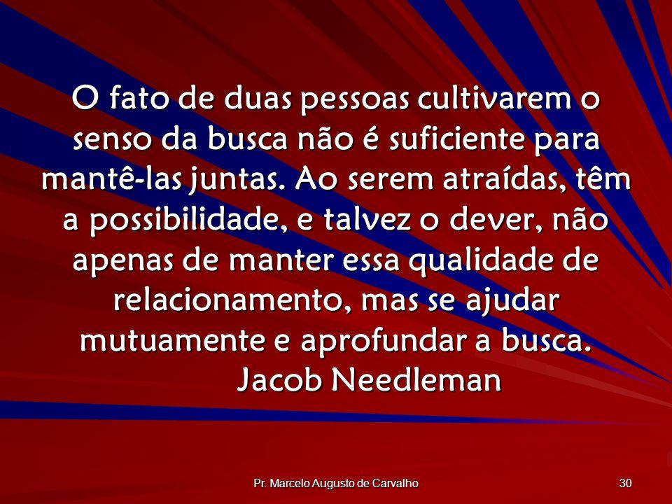 Pr. Marcelo Augusto de Carvalho 30 O fato de duas pessoas cultivarem o senso da busca não é suficiente para mantê-las juntas. Ao serem atraídas, têm a