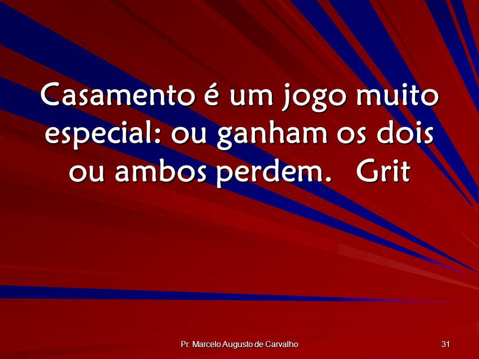 Pr. Marcelo Augusto de Carvalho 31 Casamento é um jogo muito especial: ou ganham os dois ou ambos perdem.Grit