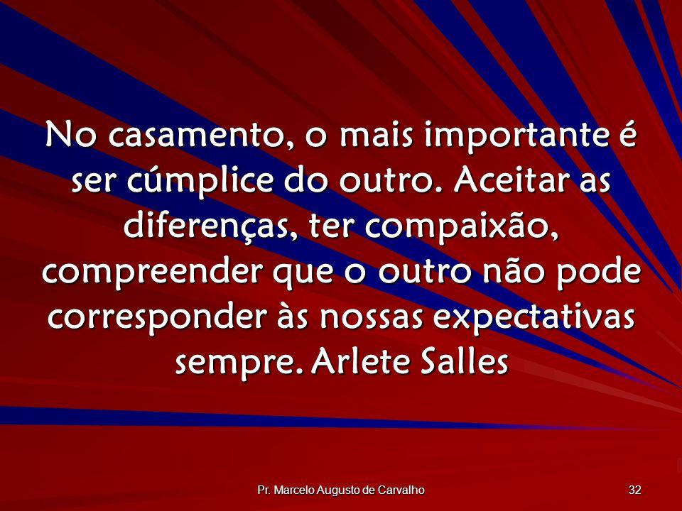 Pr. Marcelo Augusto de Carvalho 32 No casamento, o mais importante é ser cúmplice do outro. Aceitar as diferenças, ter compaixão, compreender que o ou