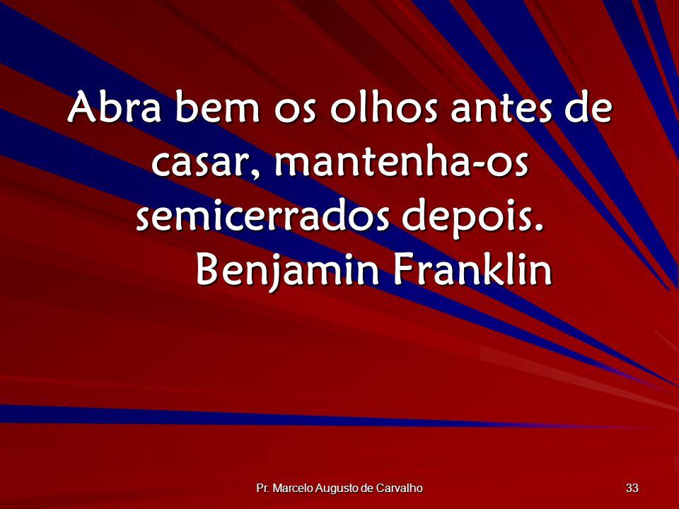 Pr. Marcelo Augusto de Carvalho 33 Abra bem os olhos antes de casar, mantenha-os semicerrados depois. Benjamin Franklin
