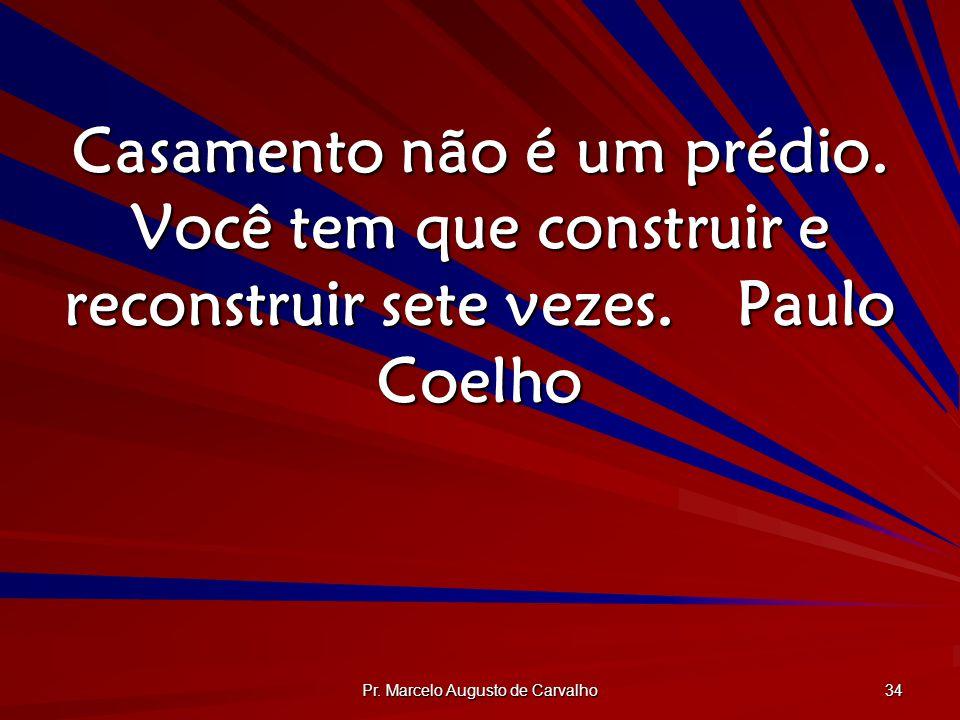 Pr. Marcelo Augusto de Carvalho 34 Casamento não é um prédio. Você tem que construir e reconstruir sete vezes.Paulo Coelho