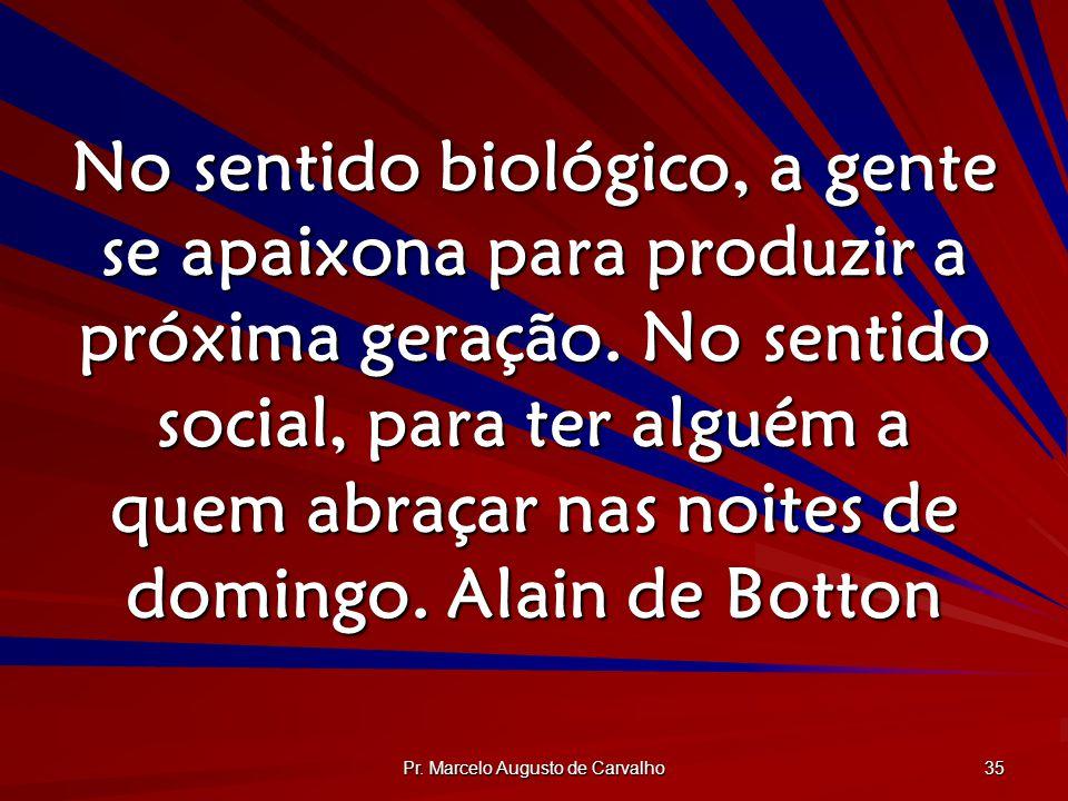 Pr. Marcelo Augusto de Carvalho 35 No sentido biológico, a gente se apaixona para produzir a próxima geração. No sentido social, para ter alguém a que