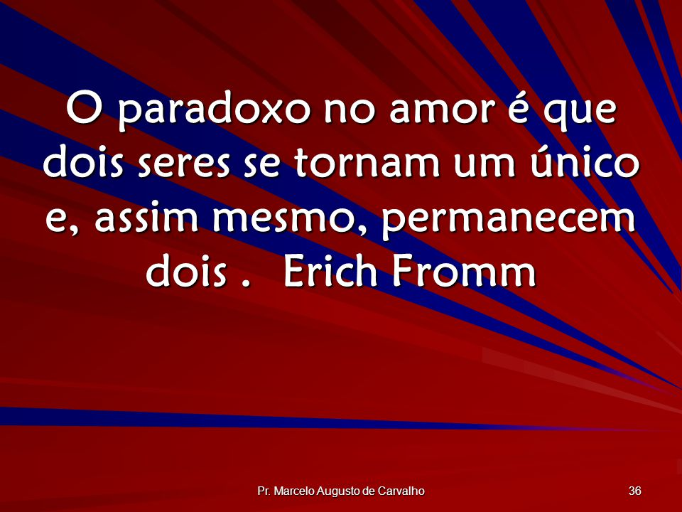Pr. Marcelo Augusto de Carvalho 36 O paradoxo no amor é que dois seres se tornam um único e, assim mesmo, permanecem dois.Erich Fromm