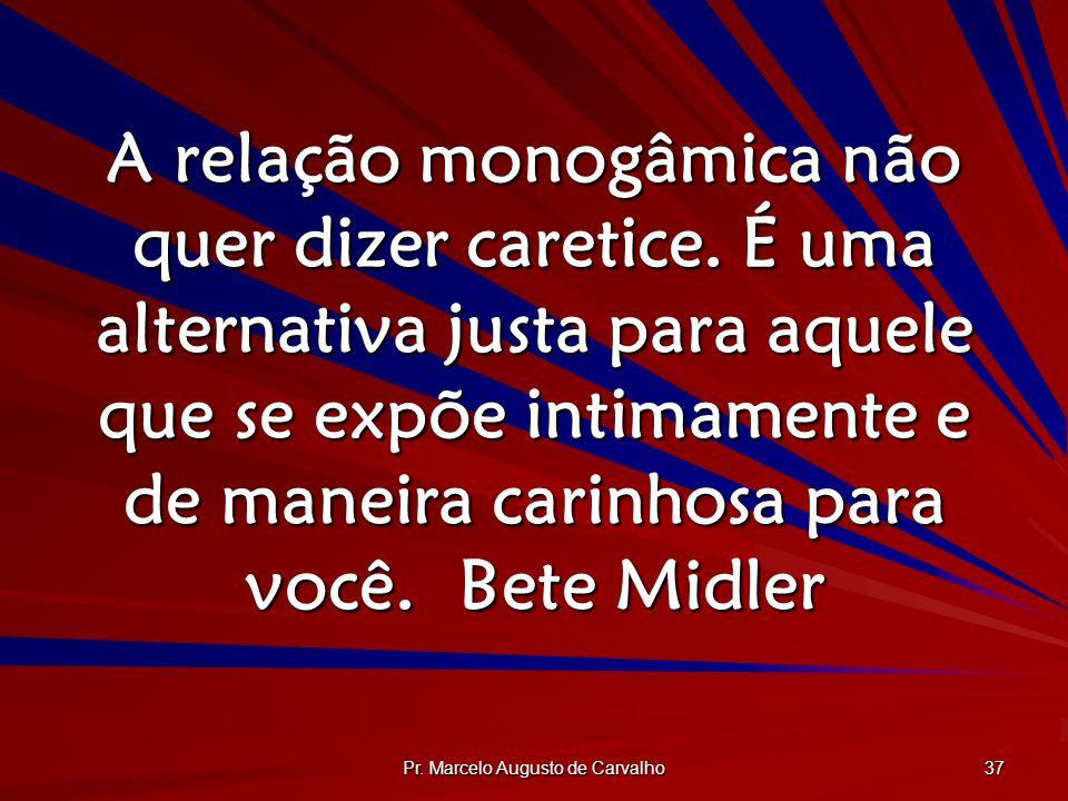 Pr. Marcelo Augusto de Carvalho 37 A relação monogâmica não quer dizer caretice. É uma alternativa justa para aquele que se expõe intimamente e de man