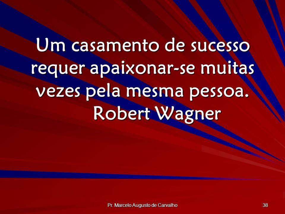 Pr. Marcelo Augusto de Carvalho 38 Um casamento de sucesso requer apaixonar-se muitas vezes pela mesma pessoa. Robert Wagner