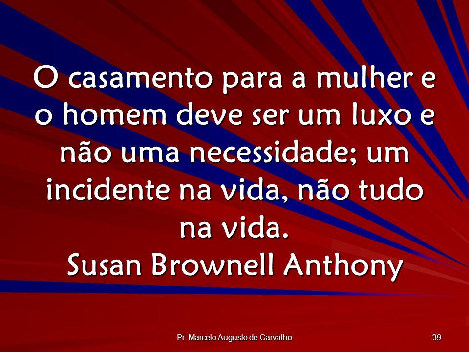 Pr. Marcelo Augusto de Carvalho 39 O casamento para a mulher e o homem deve ser um luxo e não uma necessidade; um incidente na vida, não tudo na vida.