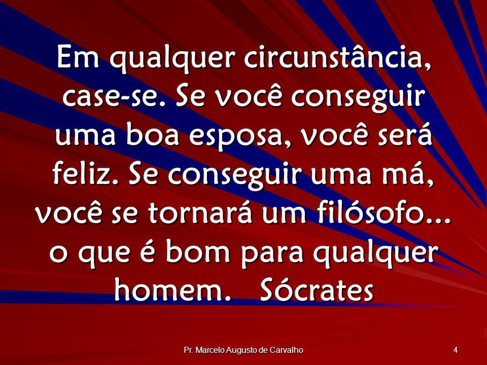 Pr. Marcelo Augusto de Carvalho 4 Em qualquer circunstância, case-se. Se você conseguir uma boa esposa, você será feliz. Se conseguir uma má, você se