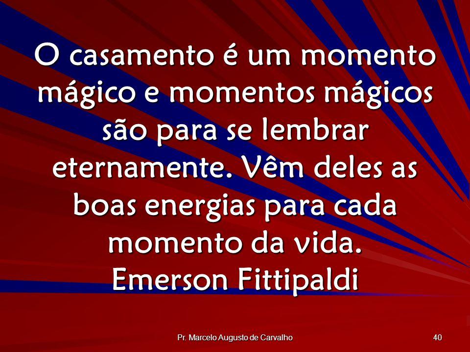 Pr. Marcelo Augusto de Carvalho 40 O casamento é um momento mágico e momentos mágicos são para se lembrar eternamente. Vêm deles as boas energias para