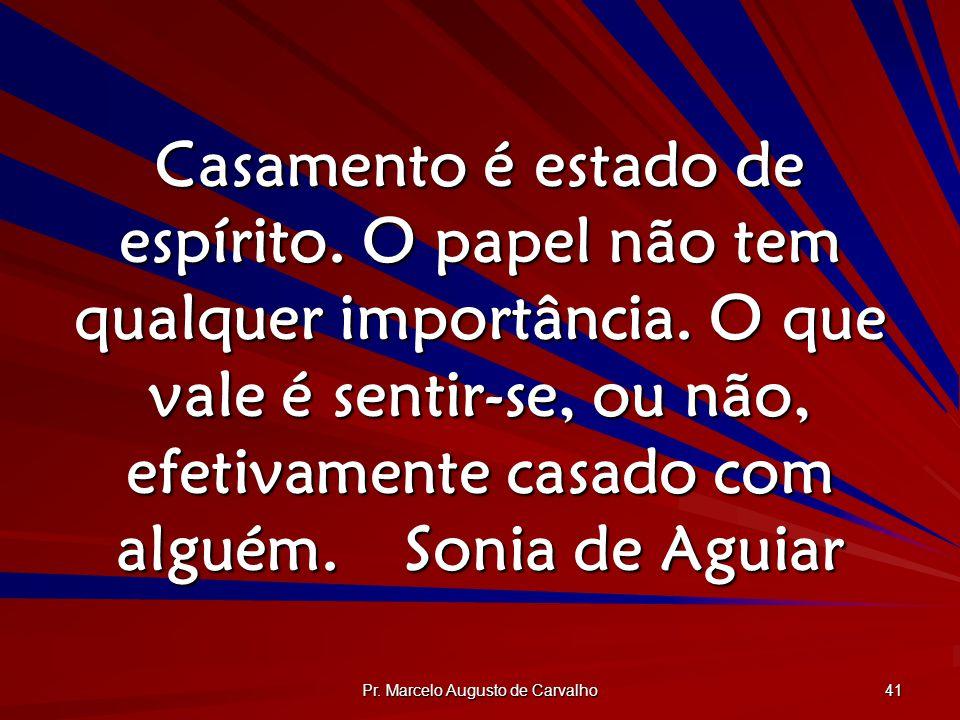 Pr. Marcelo Augusto de Carvalho 41 Casamento é estado de espírito. O papel não tem qualquer importância. O que vale é sentir-se, ou não, efetivamente