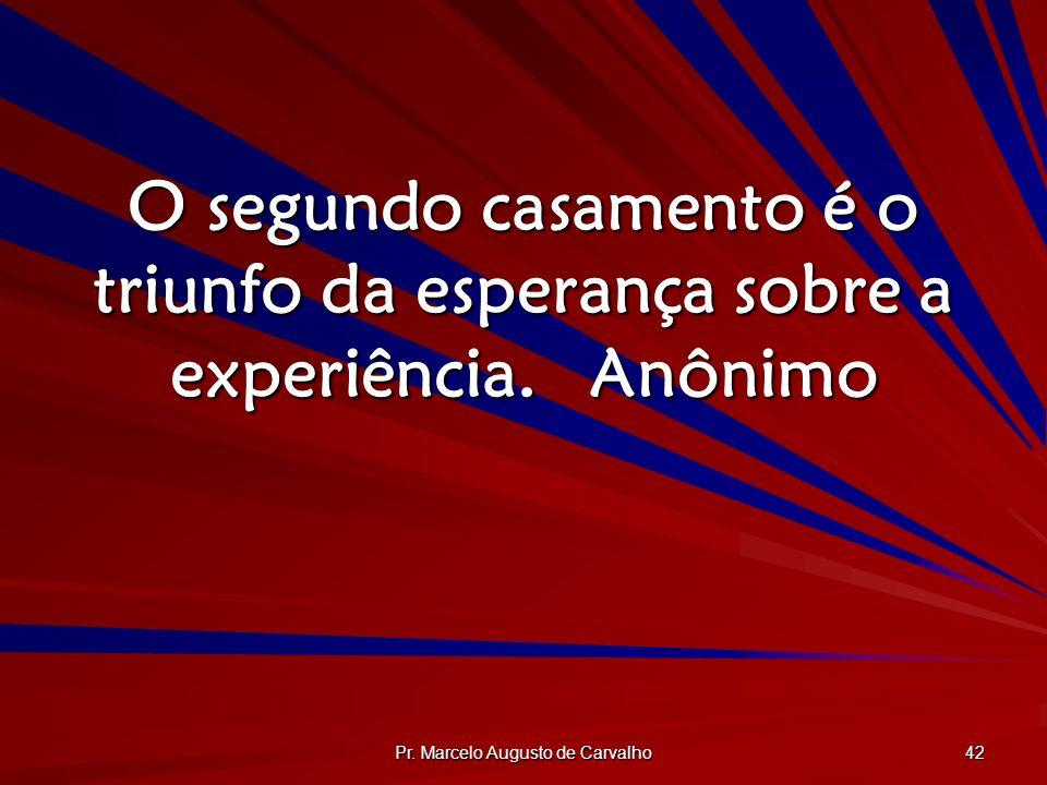 Pr. Marcelo Augusto de Carvalho 42 O segundo casamento é o triunfo da esperança sobre a experiência.Anônimo