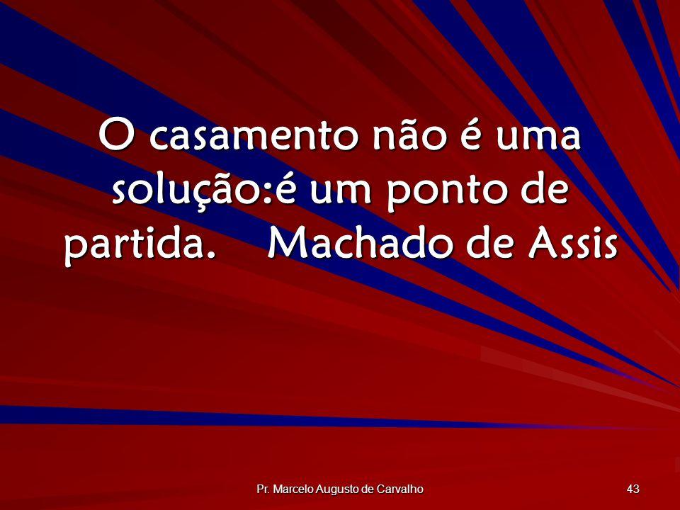 Pr. Marcelo Augusto de Carvalho 43 O casamento não é uma solução:é um ponto de partida.Machado de Assis
