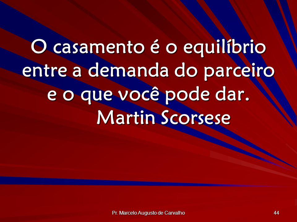 Pr. Marcelo Augusto de Carvalho 44 O casamento é o equilíbrio entre a demanda do parceiro e o que você pode dar. Martin Scorsese