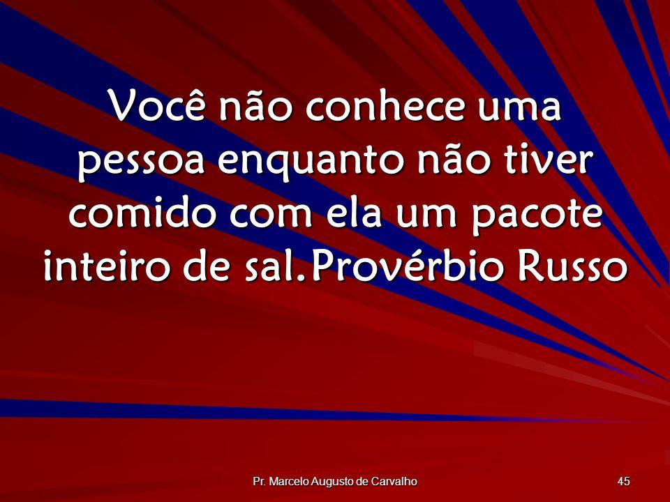 Pr. Marcelo Augusto de Carvalho 45 Você não conhece uma pessoa enquanto não tiver comido com ela um pacote inteiro de sal.Provérbio Russo