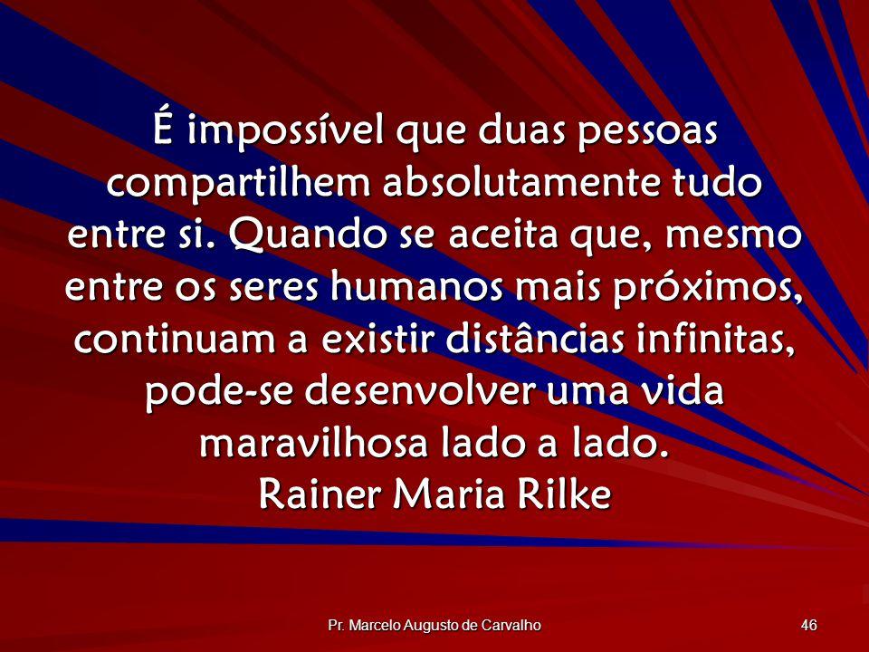 Pr. Marcelo Augusto de Carvalho 46 É impossível que duas pessoas compartilhem absolutamente tudo entre si. Quando se aceita que, mesmo entre os seres