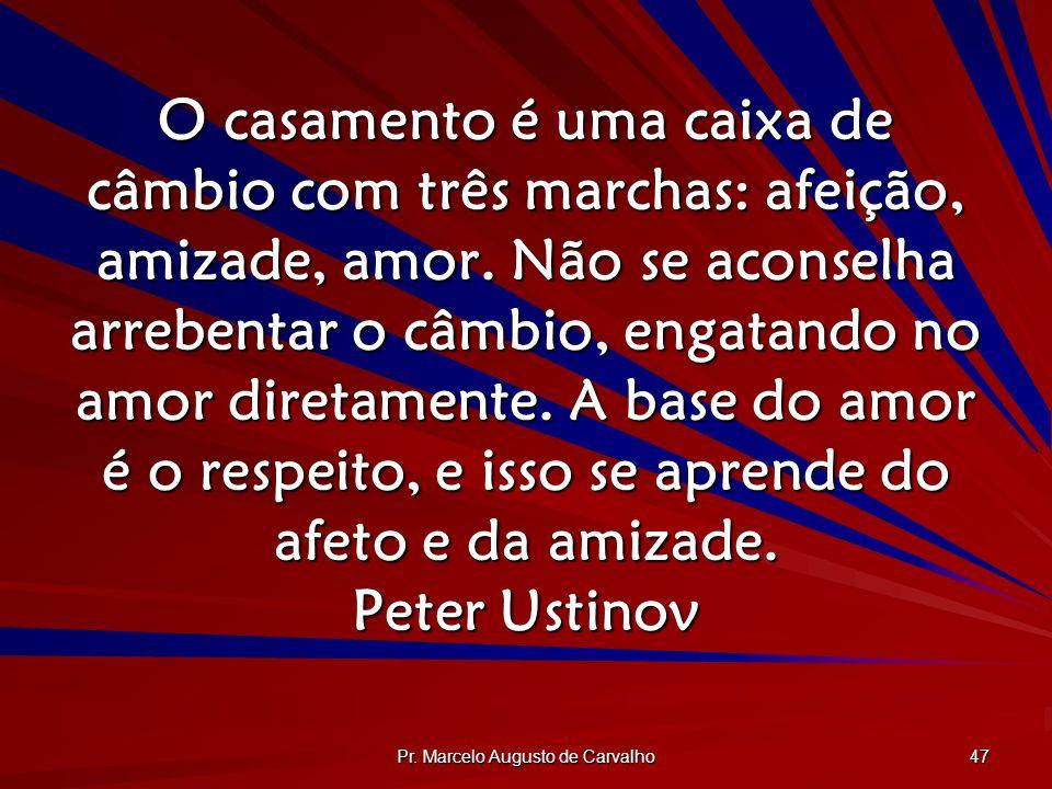 Pr. Marcelo Augusto de Carvalho 47 O casamento é uma caixa de câmbio com três marchas: afeição, amizade, amor. Não se aconselha arrebentar o câmbio, e