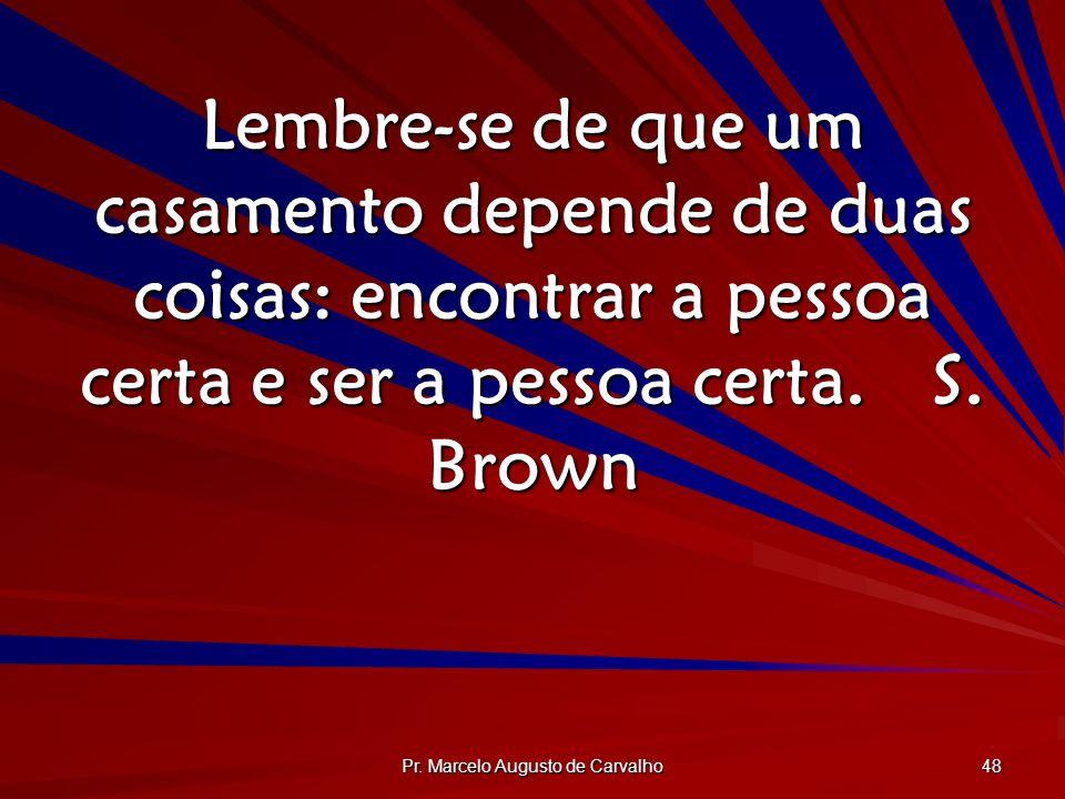 Pr. Marcelo Augusto de Carvalho 48 Lembre-se de que um casamento depende de duas coisas: encontrar a pessoa certa e ser a pessoa certa.S. Brown
