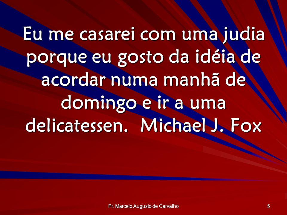 Pr. Marcelo Augusto de Carvalho 5 Eu me casarei com uma judia porque eu gosto da idéia de acordar numa manhã de domingo e ir a uma delicatessen.Michae