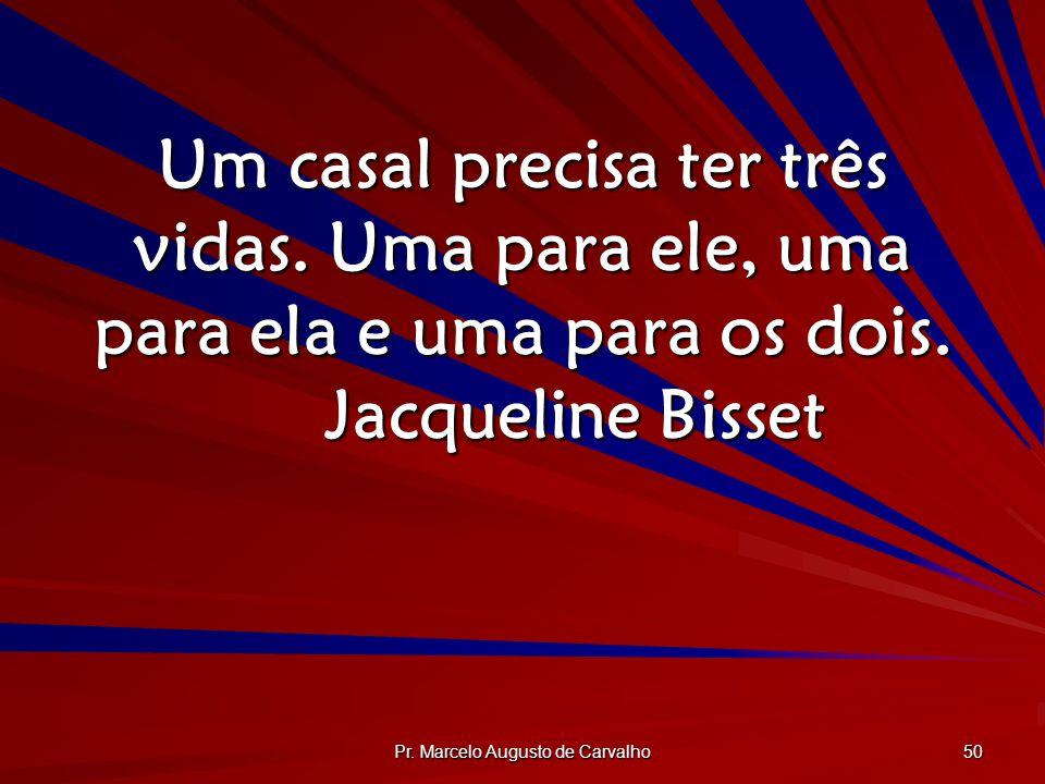 Pr. Marcelo Augusto de Carvalho 50 Um casal precisa ter três vidas. Uma para ele, uma para ela e uma para os dois. Jacqueline Bisset