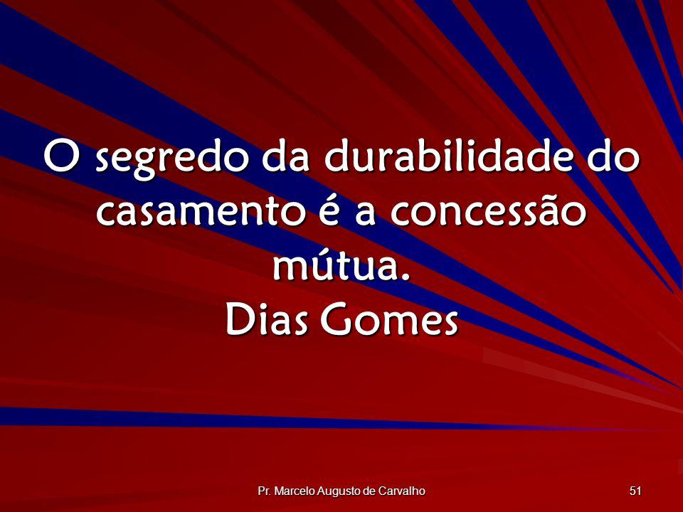 Pr. Marcelo Augusto de Carvalho 51 O segredo da durabilidade do casamento é a concessão mútua. Dias Gomes