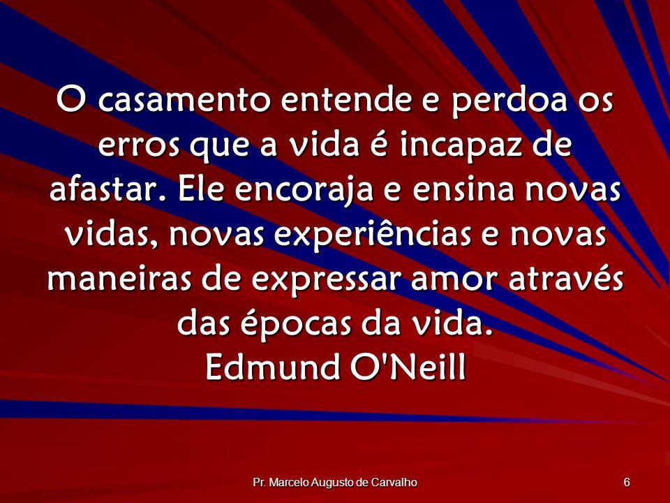 Pr. Marcelo Augusto de Carvalho 6 O casamento entende e perdoa os erros que a vida é incapaz de afastar. Ele encoraja e ensina novas vidas, novas expe