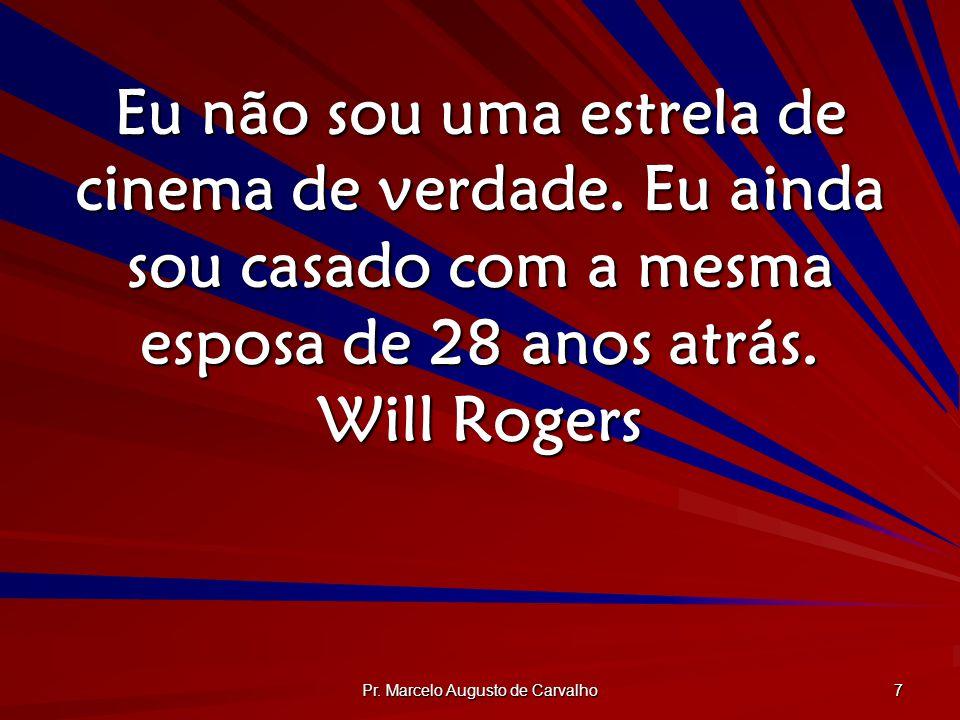 Pr. Marcelo Augusto de Carvalho 7 Eu não sou uma estrela de cinema de verdade. Eu ainda sou casado com a mesma esposa de 28 anos atrás. Will Rogers