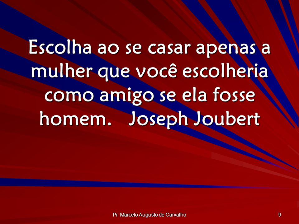 Pr. Marcelo Augusto de Carvalho 9 Escolha ao se casar apenas a mulher que você escolheria como amigo se ela fosse homem.Joseph Joubert