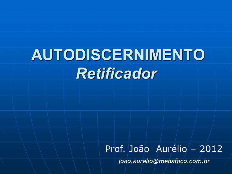 AUTODISCERNIMENTO Retificador AUTODISCERNIMENTO Retificador Prof. João Aurélio – 2012 joao.aurelio@megafoco.com.br