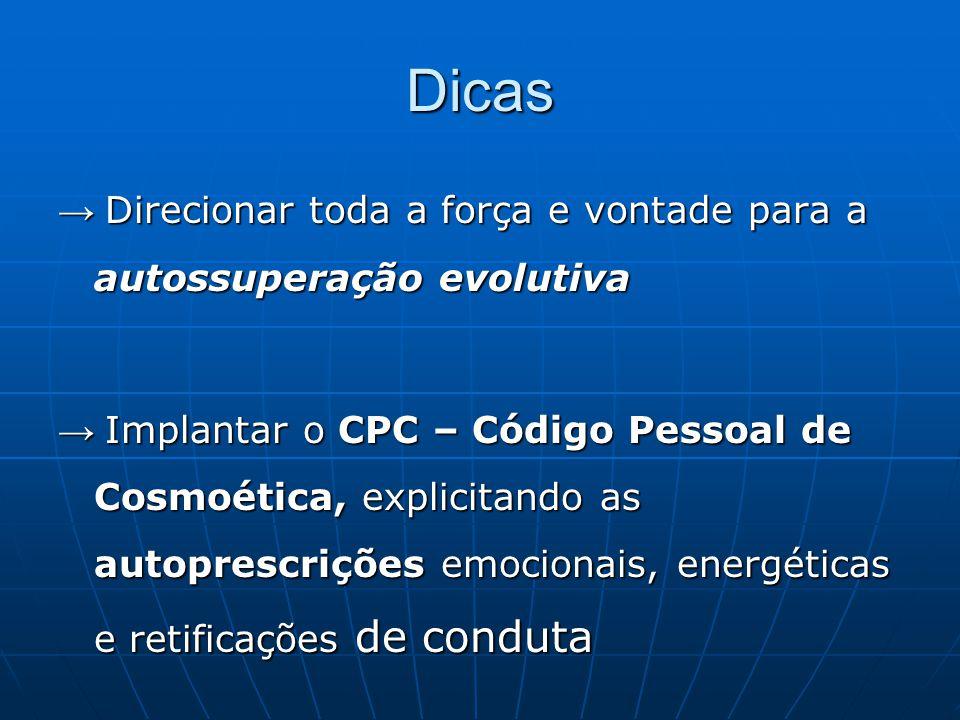 Dicas → Direcionar toda a força e vontade para a autossuperação evolutiva → Implantar o CPC – Código Pessoal de Cosmoética, explicitando as autoprescr