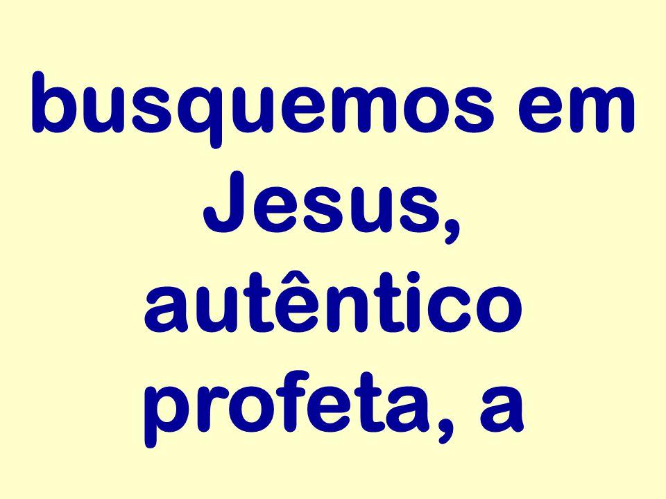 busquemos em Jesus, autêntico profeta, a