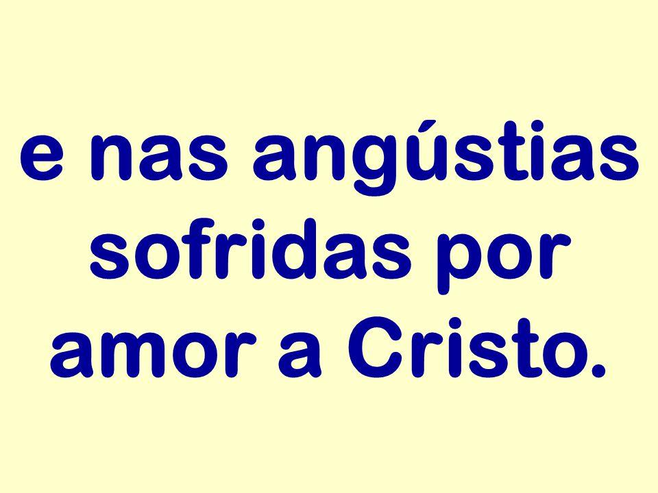 e nas angústias sofridas por amor a Cristo.