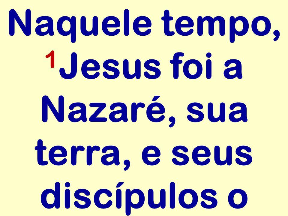 Naquele tempo, 1 Jesus foi a Nazaré, sua terra, e seus discípulos o