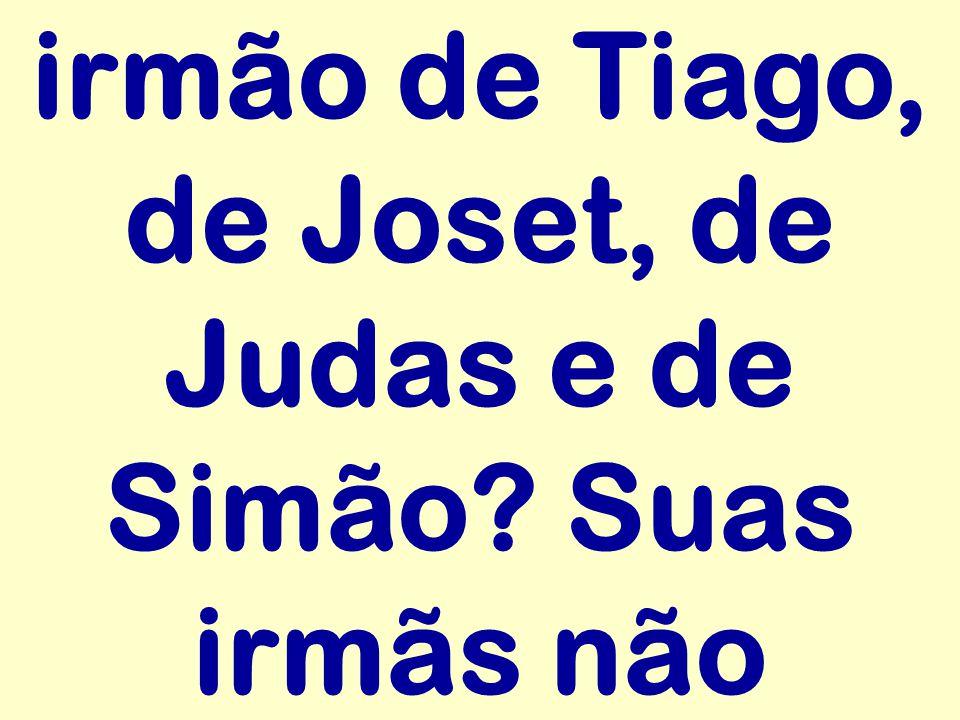 irmão de Tiago, de Joset, de Judas e de Simão Suas irmãs não