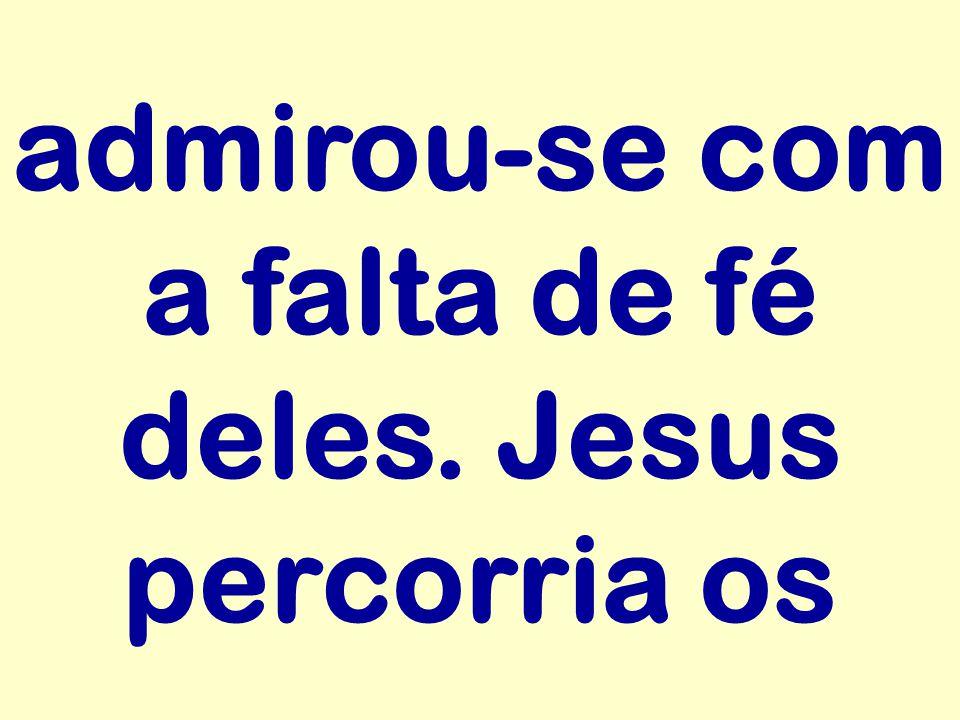 admirou-se com a falta de fé deles. Jesus percorria os