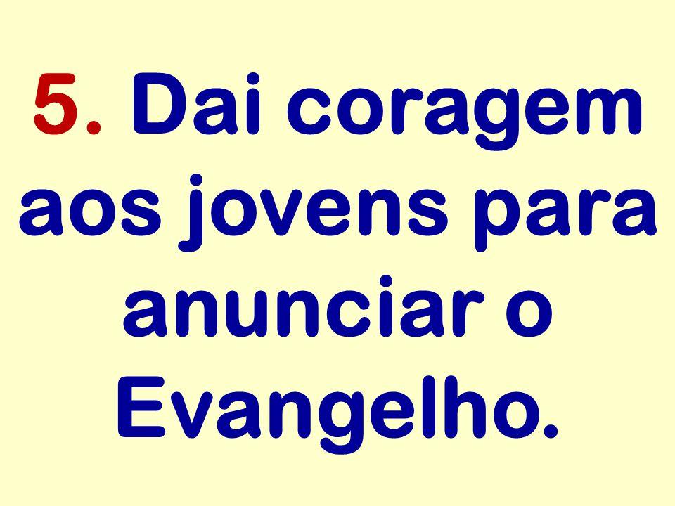 5. Dai coragem aos jovens para anunciar o Evangelho.