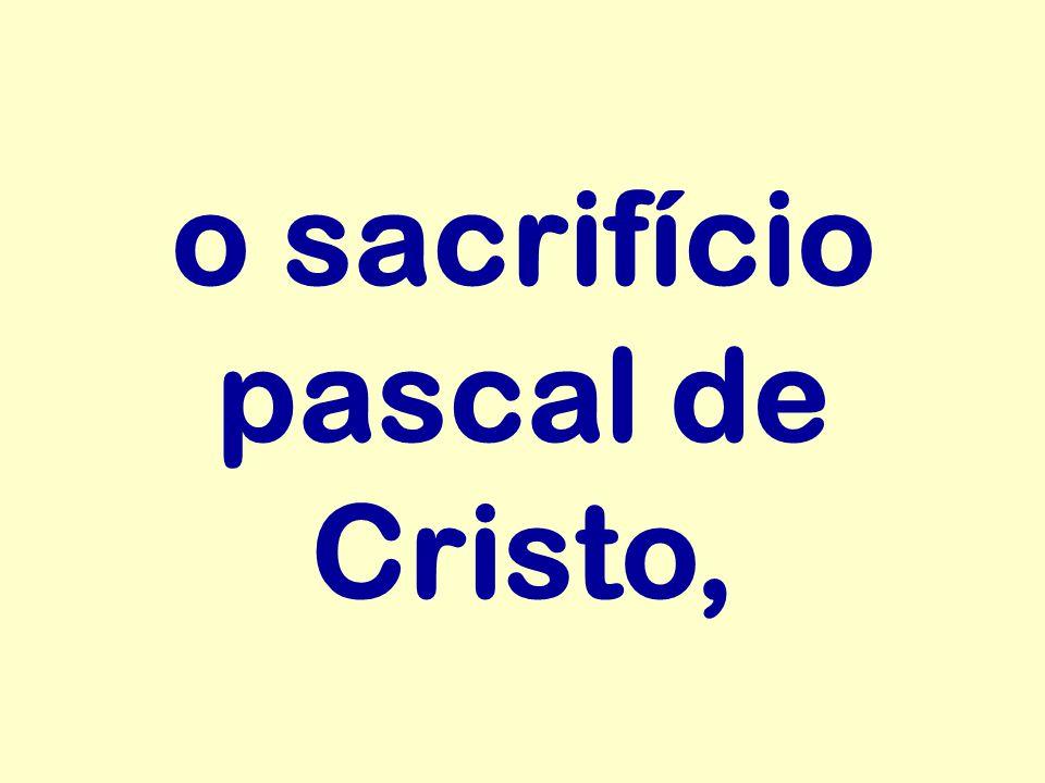 o sacrifício pascal de Cristo,