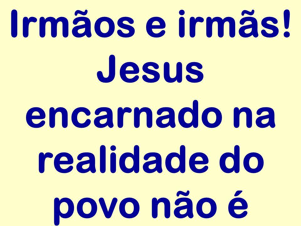 Irmãos e irmãs! Jesus encarnado na realidade do povo não é