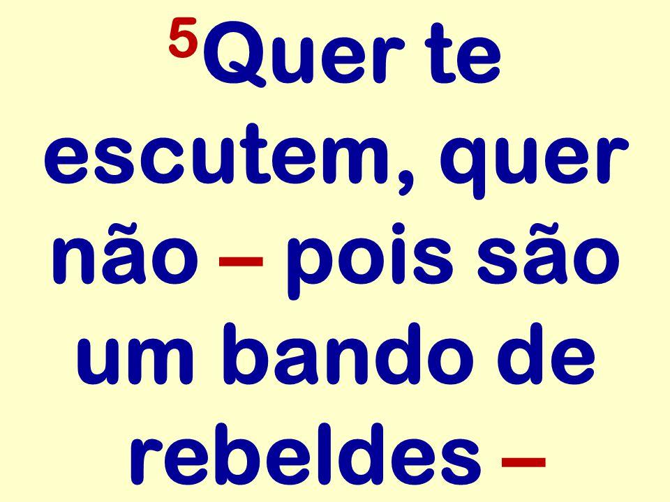 5 Quer te escutem, quer não – pois são um bando de rebeldes –
