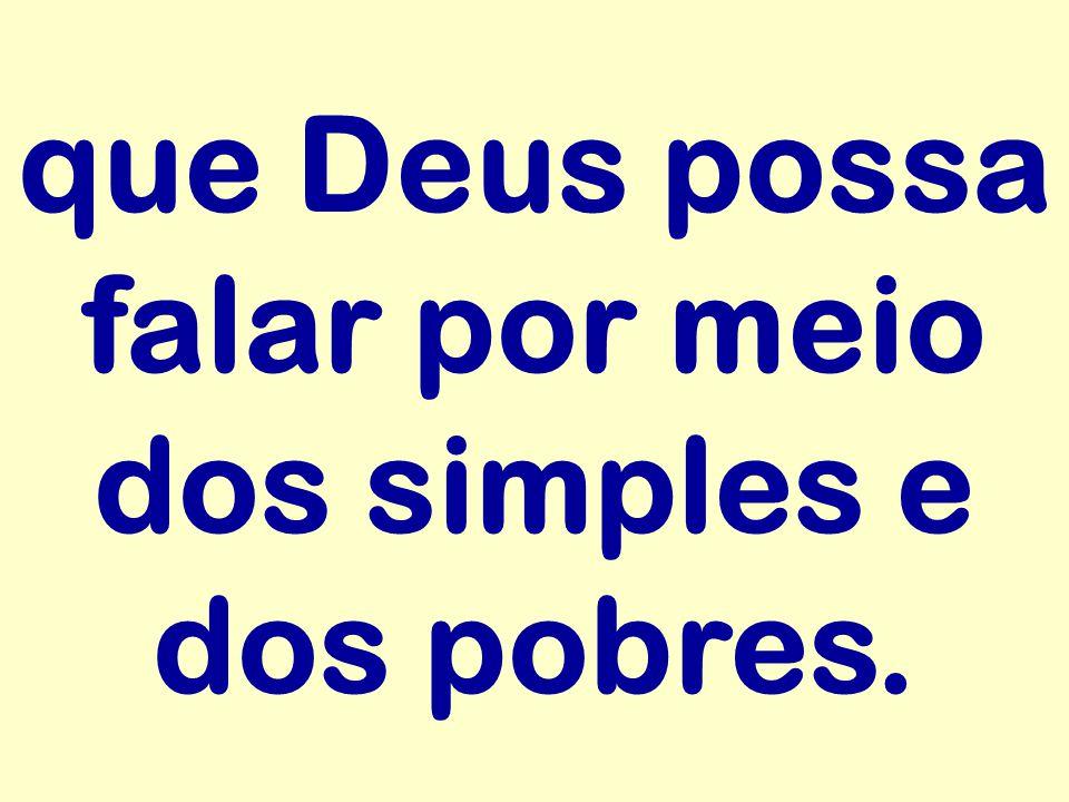 que Deus possa falar por meio dos simples e dos pobres.