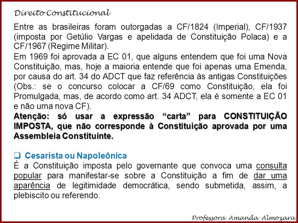 Direito Constitucional Professora Amanda Almozara 3 Entre as brasileiras foram outorgadas a CF/1824 (Imperial), CF/1937 (imposta por Getúlio Vargas e
