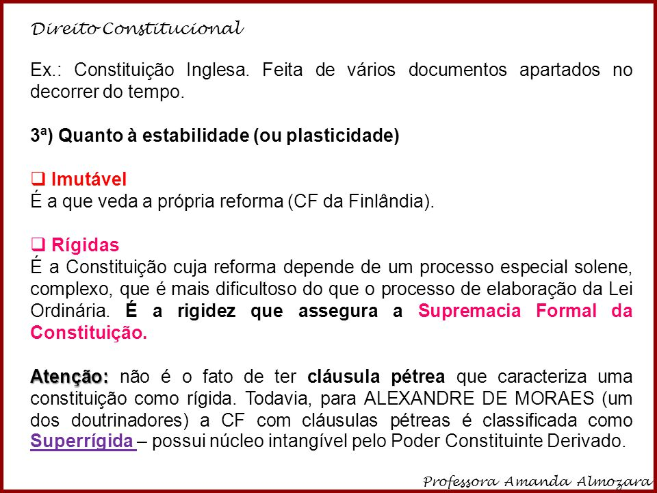 Direito Constitucional Professora Amanda Almozara 6 A constituição inglesa é juridicamente flexível, mas socialmente rígida (rigidez sociológica); já a Constituição Brasileira é juridicamente rígida (rigidez jurídica), mas socialmente flexível.