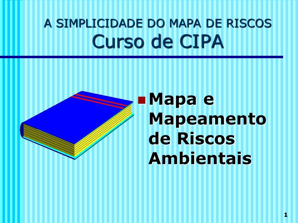 1 A SIMPLICIDADE DO MAPA DE RISCOS Curso de CIPA  Mapa e Mapeamento de Riscos Ambientais