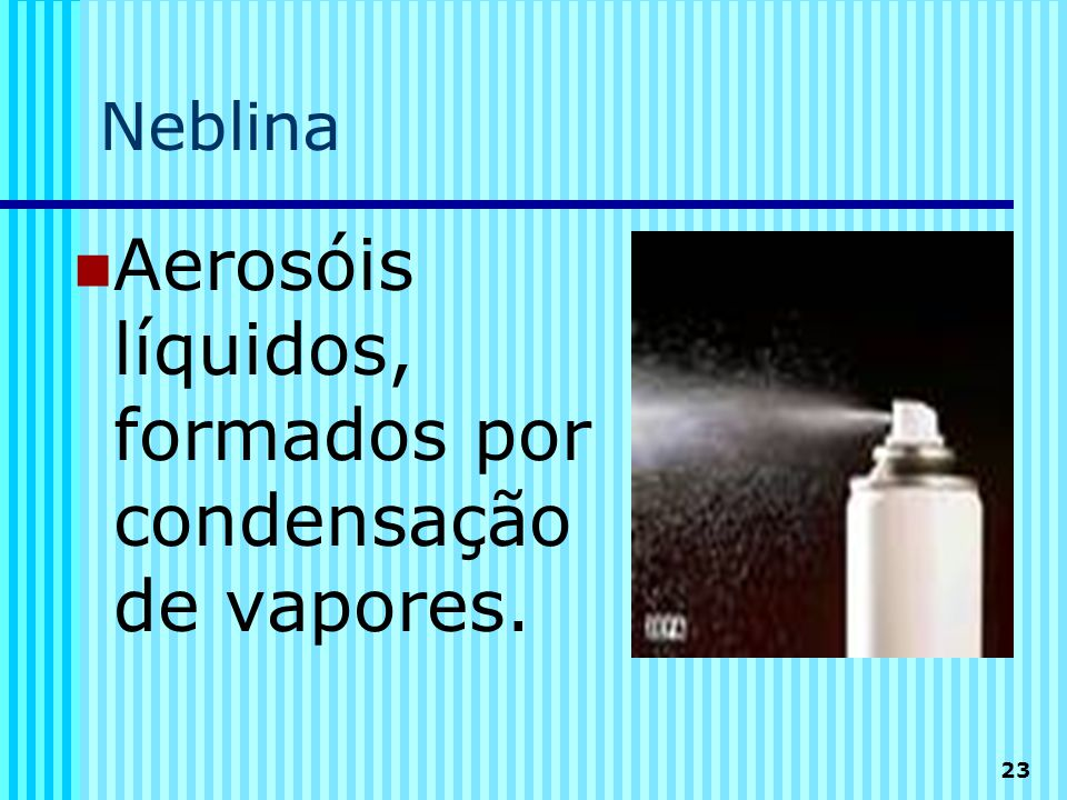 23 Neblina  Aerosóis líquidos, formados por condensação de vapores.