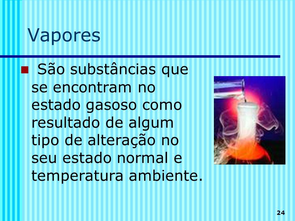 24 Vapores  São substâncias que se encontram no estado gasoso como resultado de algum tipo de alteração no seu estado normal e temperatura ambiente.