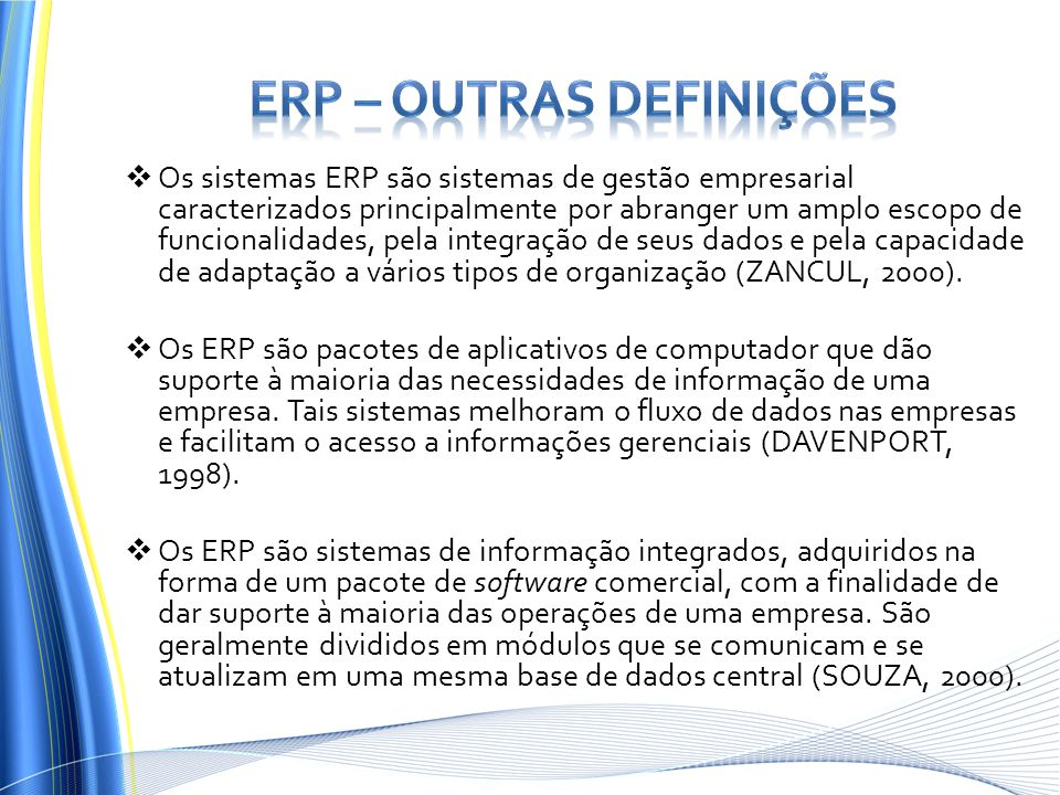  Os sistemas ERP são sistemas de gestão empresarial caracterizados principalmente por abranger um amplo escopo de funcionalidades, pela integração de seus dados e pela capacidade de adaptação a vários tipos de organização (ZANCUL, 2000).