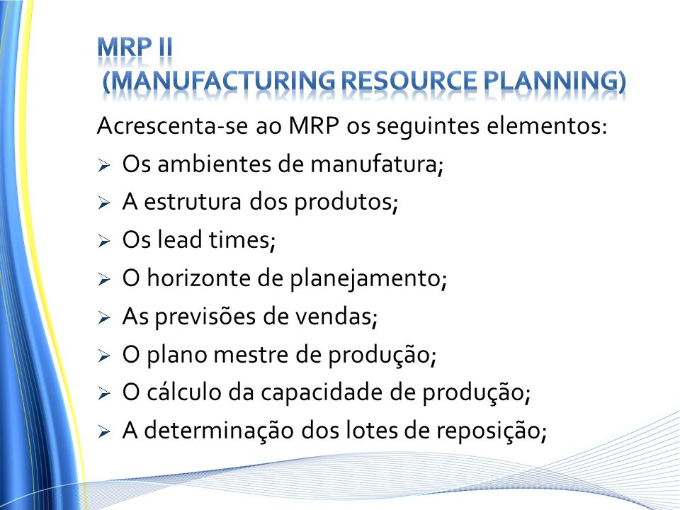 Acrescenta-se ao MRP os seguintes elementos:  Os ambientes de manufatura;  A estrutura dos produtos;  Os lead times;  O horizonte de planejamento;  As previsões de vendas;  O plano mestre de produção;  O cálculo da capacidade de produção;  A determinação dos lotes de reposição;