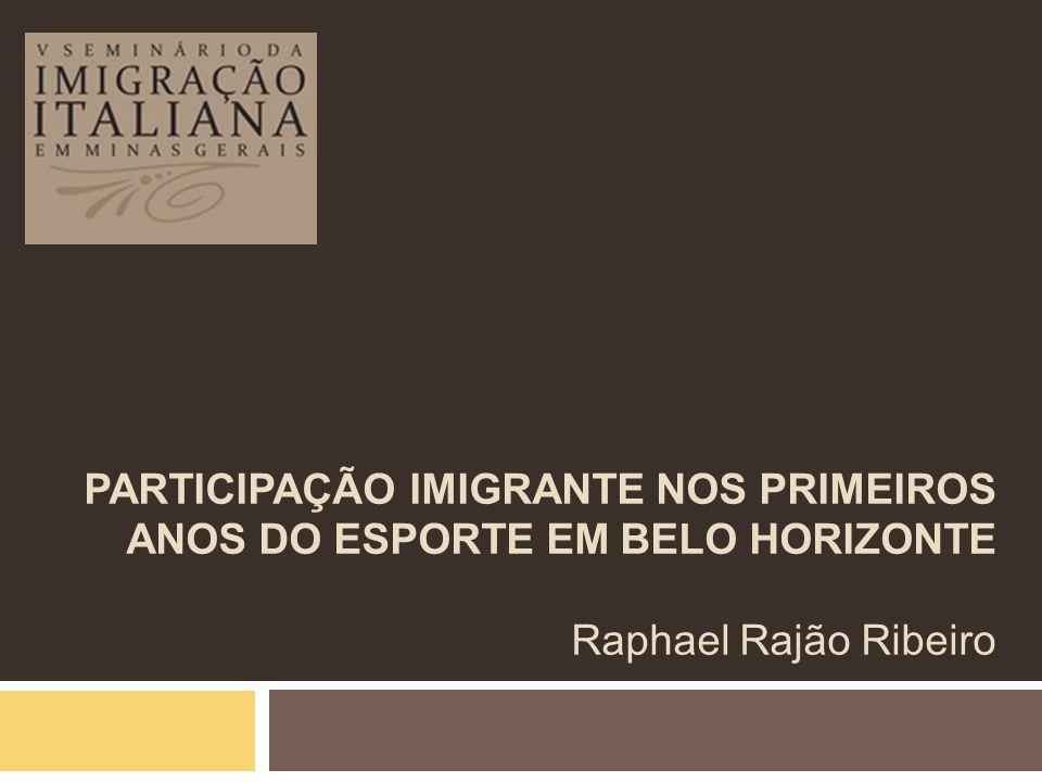 PARTICIPAÇÃO IMIGRANTE NOS PRIMEIROS ANOS DO ESPORTE EM BELO HORIZONTE Raphael Rajão Ribeiro