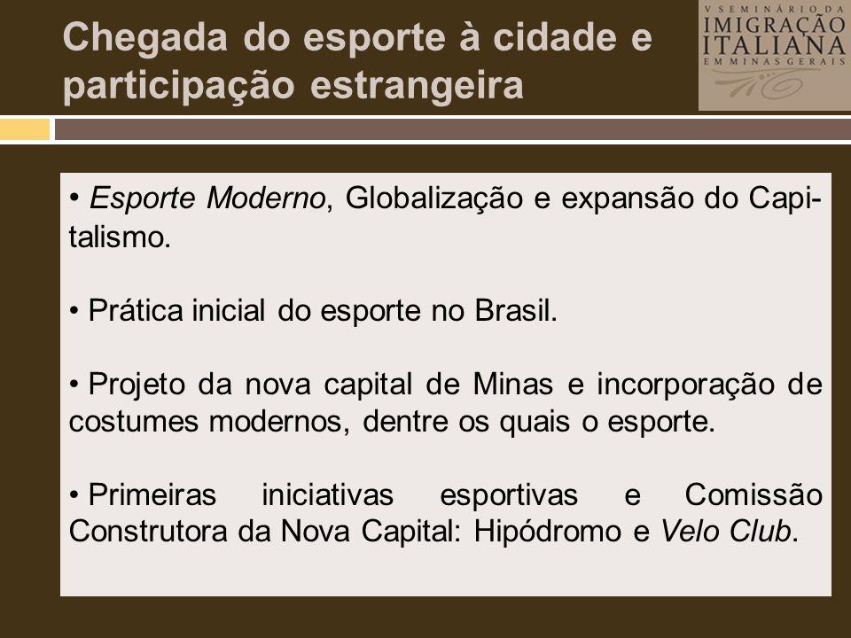 • Esporte Moderno, Globalização e expansão do Capi- talismo. • Prática inicial do esporte no Brasil. • Projeto da nova capital de Minas e incorporação