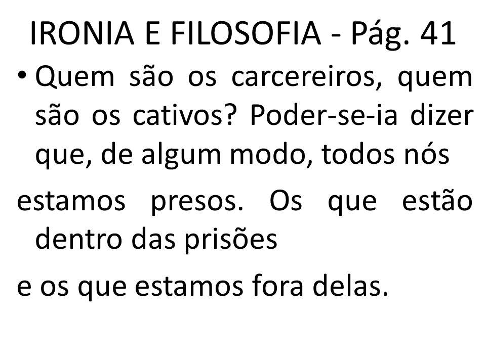 IRONIA E FILOSOFIA - Pág. 41 • Quem são os carcereiros, quem são os cativos? Poder-se-ia dizer que, de algum modo, todos nós estamos presos. Os que es